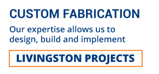 CUSTOM FABRICATION | OUR EXPERTISE ALLOW US TO DESIGN, BUILD AND IMPLEMENT | LIVINGSTON PROJECTS