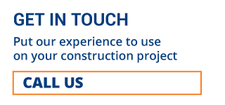 GET IN TOUCH | PUT OUR EXPERIENCE TO USE ON YOUR CONSTRUCTION PROJECT | CALL US